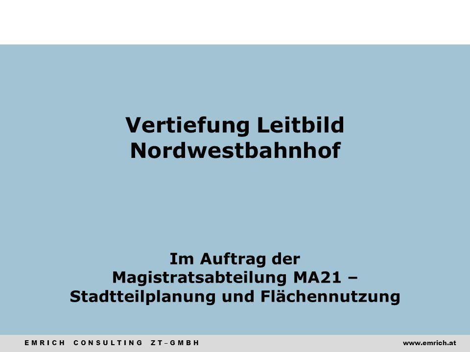 E M R I C H C O N S U L T I N G Z T – G M B Hwww.emrich.at Vertiefung Leitbild Nordwestbahnhof Im Auftrag der Magistratsabteilung MA21 – Stadtteilplan