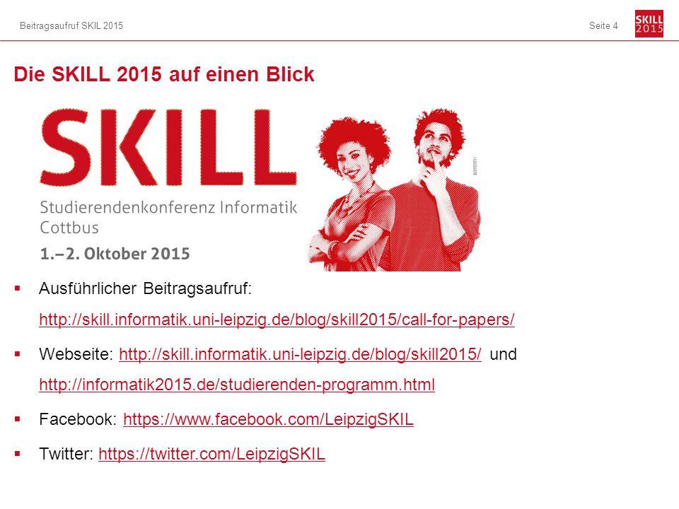 Die SKILL 2015 auf einen Blick  Ausführlicher Beitragsaufruf: http://skill.informatik.uni-leipzig.de/blog/skill2015/call-for-papers/ http://skill.informatik.uni-leipzig.de/blog/skill2015/call-for-papers/  Webseite: http://skill.informatik.uni-leipzig.de/blog/skill2015/ und http://informatik2015.de/studierenden-programm.htmlhttp://skill.informatik.uni-leipzig.de/blog/skill2015/ http://informatik2015.de/studierenden-programm.html  Facebook: https://www.facebook.com/LeipzigSKILhttps://www.facebook.com/LeipzigSKIL  Twitter: https://twitter.com/LeipzigSKILhttps://twitter.com/LeipzigSKIL Beitragsaufruf SKIL 2015Seite 4