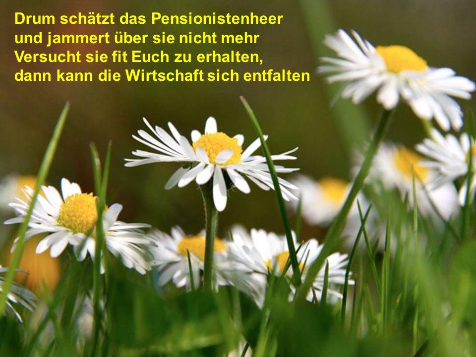 Pensionisten sind's, ganz einwandfrei! An ihnen kommt kein Staat vorbei. Denn Wohlstand und Beschäftigung bekommt nur von den Rentnern Schwung.