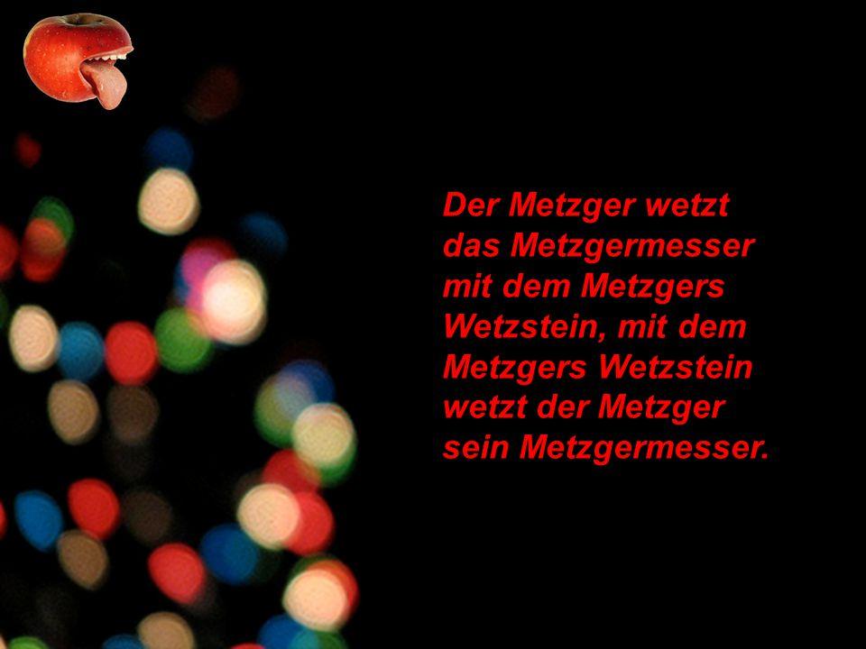 Der Metzger wetzt das Metzgermesser mit dem Metzgers Wetzstein, mit dem Metzgers Wetzstein wetzt der Metzger sein Metzgermesser.