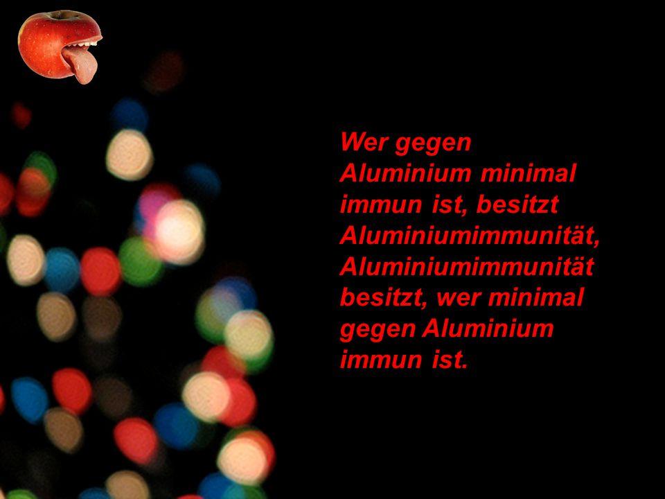 Wer gegen Aluminium minimal immun ist, besitzt Aluminiumimmunität, Aluminiumimmunität besitzt, wer minimal gegen Aluminium immun ist.