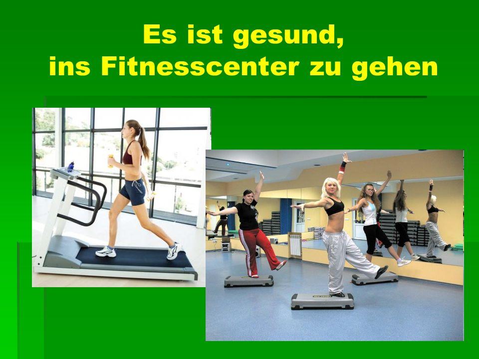 Es ist gesund, ins Fitnesscenter zu gehen