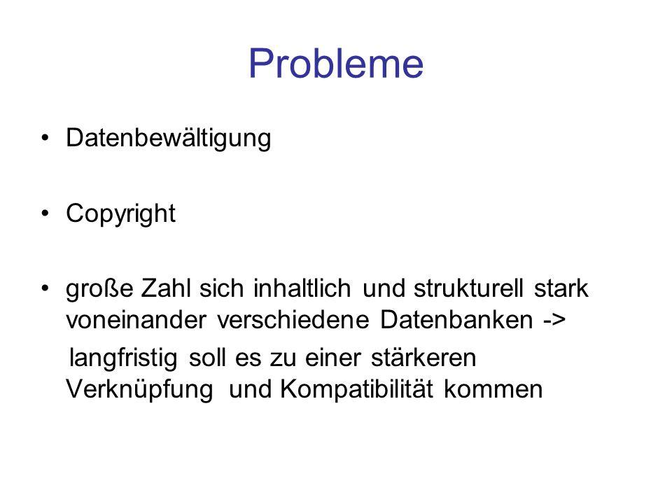 Probleme Datenbewältigung Copyright große Zahl sich inhaltlich und strukturell stark voneinander verschiedene Datenbanken -> langfristig soll es zu einer stärkeren Verknüpfung und Kompatibilität kommen