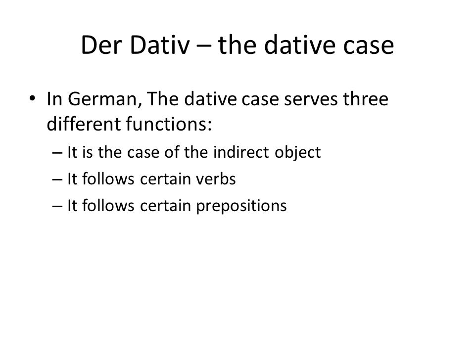 Der Dativ – the dative case In German, The dative case serves three different functions: – It is the case of the indirect object – It follows certain verbs – It follows certain prepositions