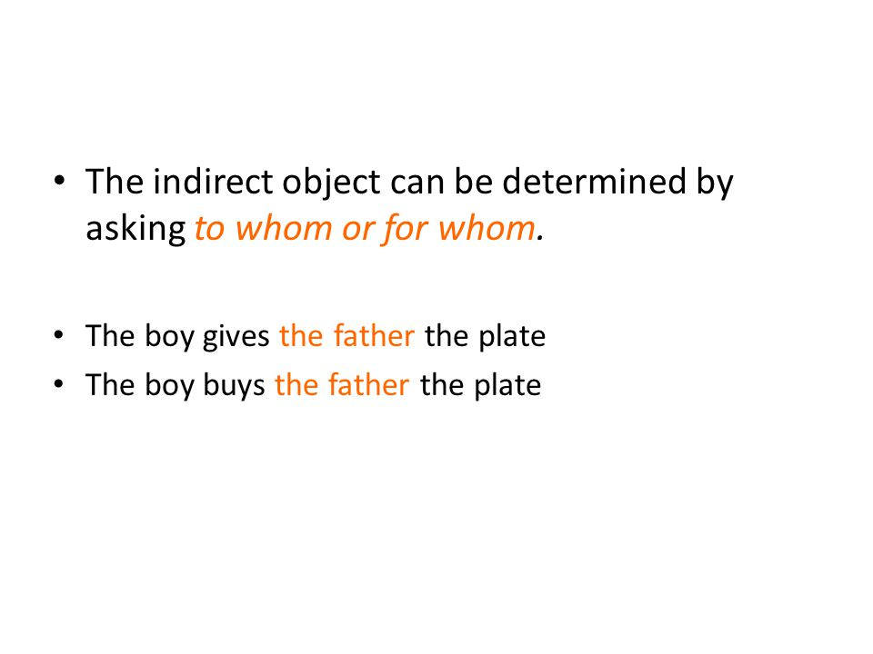 The indirect object can be determined by asking to whom or for whom. The boy gives the father the plate The boy buys the father the plate
