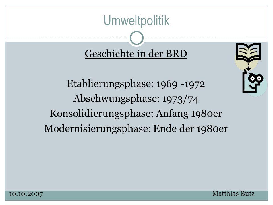 Umweltpolitik Geschichte in der BRD Etablierungsphase: 1969 -1972 Abschwungsphase: 1973/74 Konsolidierungsphase: Anfang 1980er Modernisierungsphase: E
