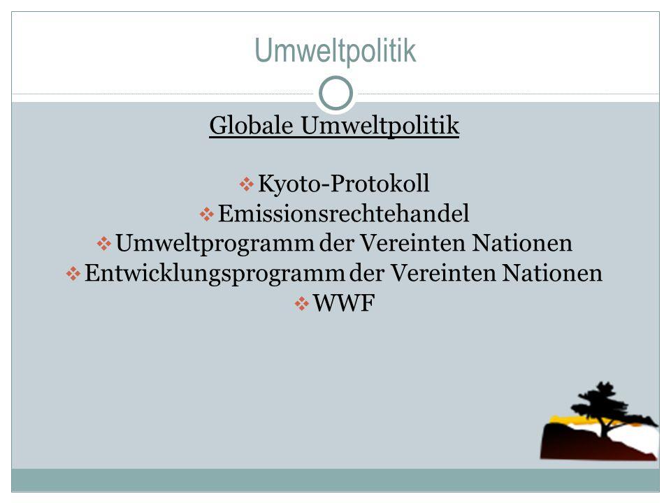 Umweltpolitik Globale Umweltpolitik  Kyoto-Protokoll  Emissionsrechtehandel  Umweltprogramm der Vereinten Nationen  Entwicklungsprogramm der Verei