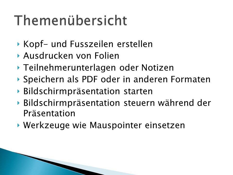  Kopf- und Fusszeilen erstellen  Ausdrucken von Folien  Teilnehmerunterlagen oder Notizen  Speichern als PDF oder in anderen Formaten  Bildschirmpräsentation starten  Bildschirmpräsentation steuern während der Präsentation  Werkzeuge wie Mauspointer einsetzen