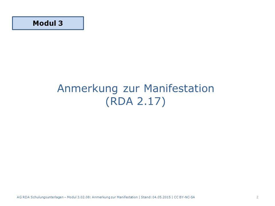 Anmerkung zur Manifestation (RDA 2.17) Modul 3 2 AG RDA Schulungsunterlagen – Modul 3.02.08: Anmerkung zur Manifestation | Stand: 04.05.2015 | CC BY-N
