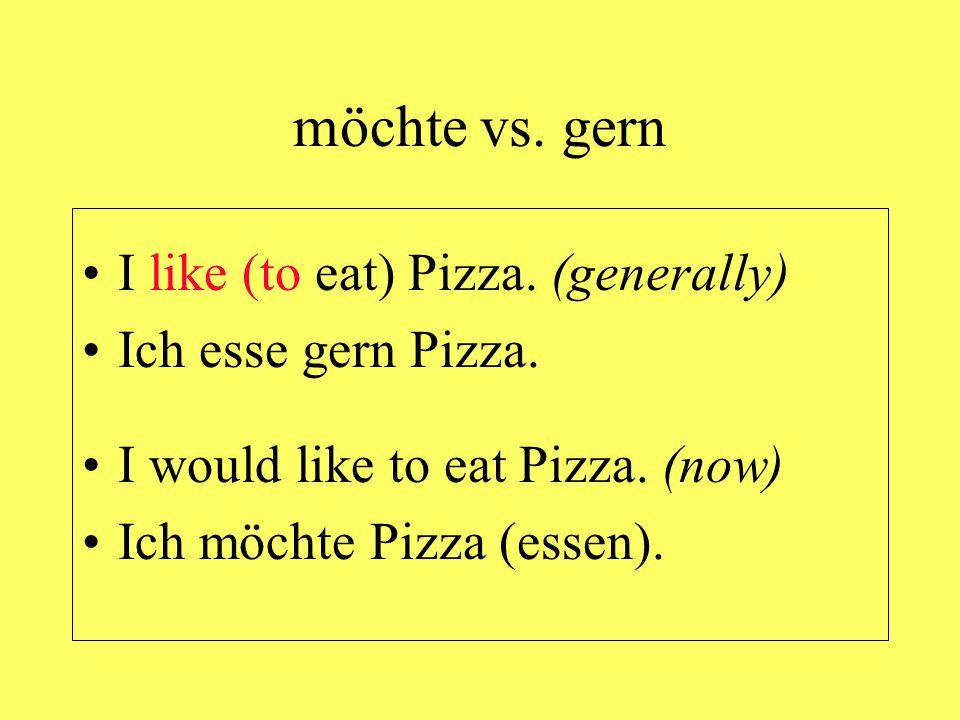 möchte vs. gern I like (to eat) Pizza. (generally) Ich esse gern Pizza. I would like to eat Pizza. (now) Ich möchte Pizza (essen).