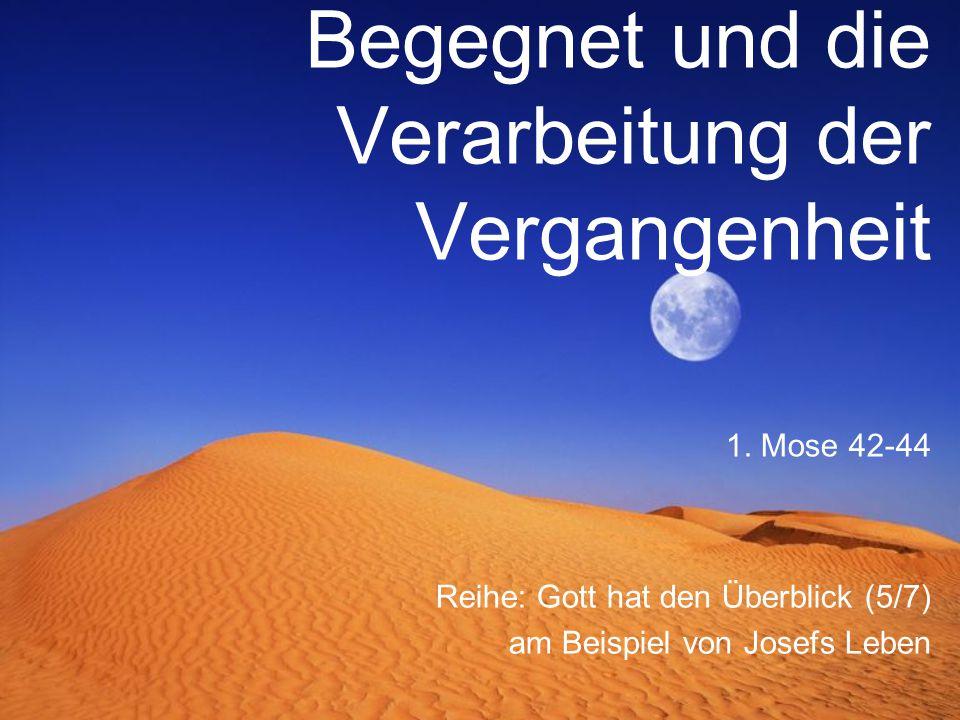 Begegnet und die Verarbeitung der Vergangenheit Reihe: Gott hat den Überblick (5/7) am Beispiel von Josefs Leben 1. Mose 42-44
