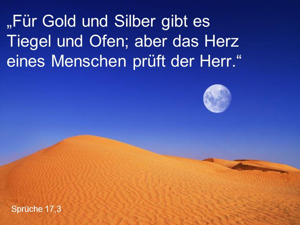 """Sprüche 17,3 """"Für Gold und Silber gibt es Tiegel und Ofen; aber das Herz eines Menschen prüft der Herr."""""""
