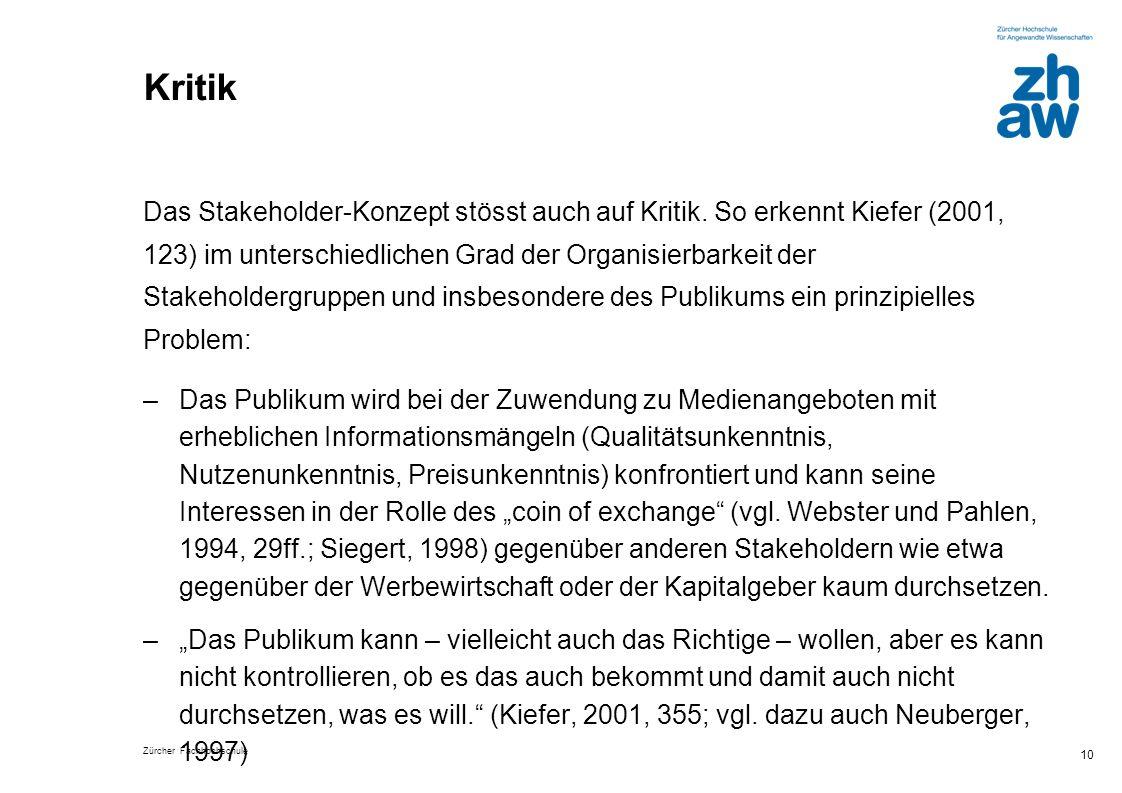 Zürcher Fachhochschule 10 Kritik Das Stakeholder-Konzept stösst auch auf Kritik. So erkennt Kiefer (2001, 123) im unterschiedlichen Grad der Organisie