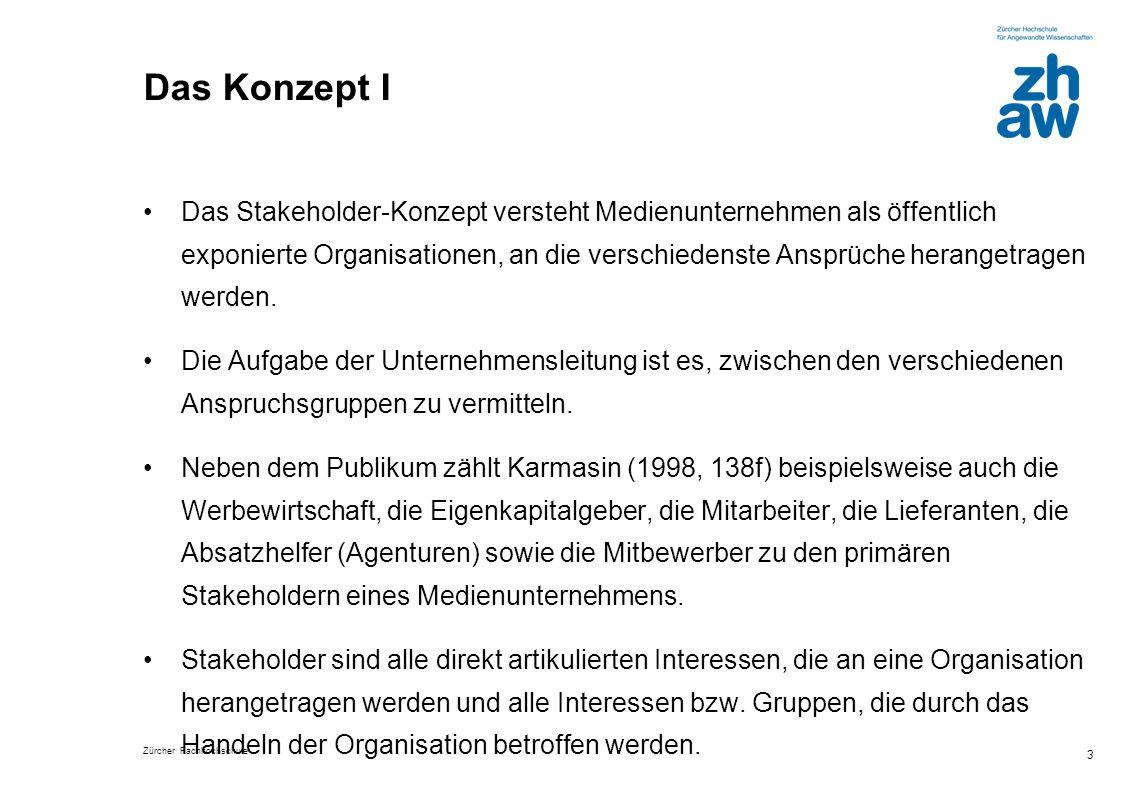 Zürcher Fachhochschule 3 Das Konzept I Das Stakeholder-Konzept versteht Medienunternehmen als öffentlich exponierte Organisationen, an die verschieden