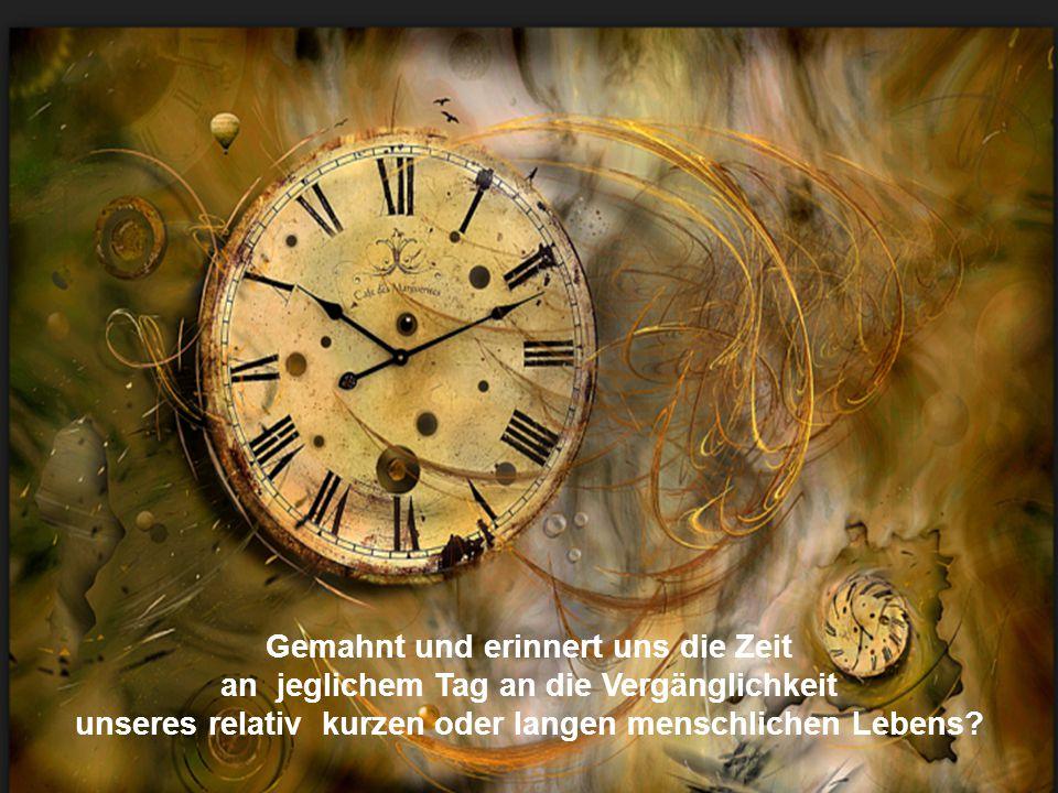 Gemahnt und erinnert uns die Zeit an jeglichem Tag an die Vergänglichkeit unseres relativ kurzen oder langen menschlichen Lebens?