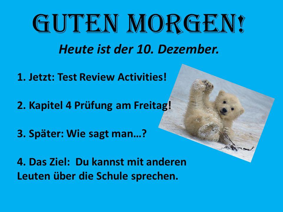Guten Morgen! Heute ist der 10. Dezember. 1. Jetzt: Test Review Activities! 2. Kapitel 4 Prüfung am Freitag! 3. Später: Wie sagt man…? 4. Das Ziel: Du