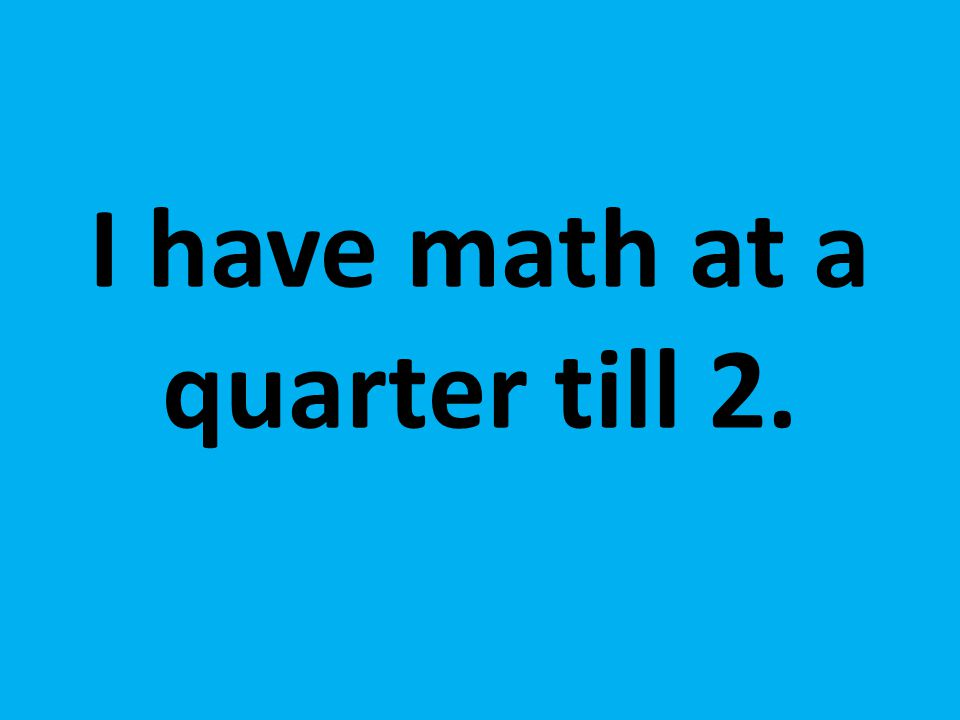 I have math at a quarter till 2.