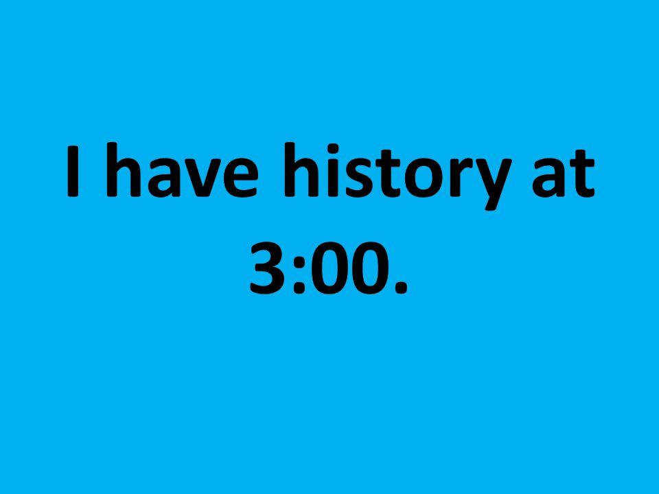 I have history at 3:00.