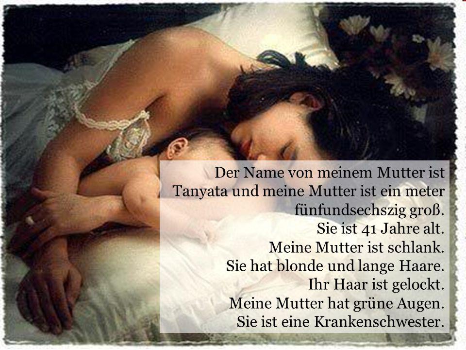 Der Name von meinem Mutter ist Tanyata und meine Mutter ist ein meter fünfundsechszig groß. Sie ist 41 Jahre alt. Meine Mutter ist schlank. Sie hat bl