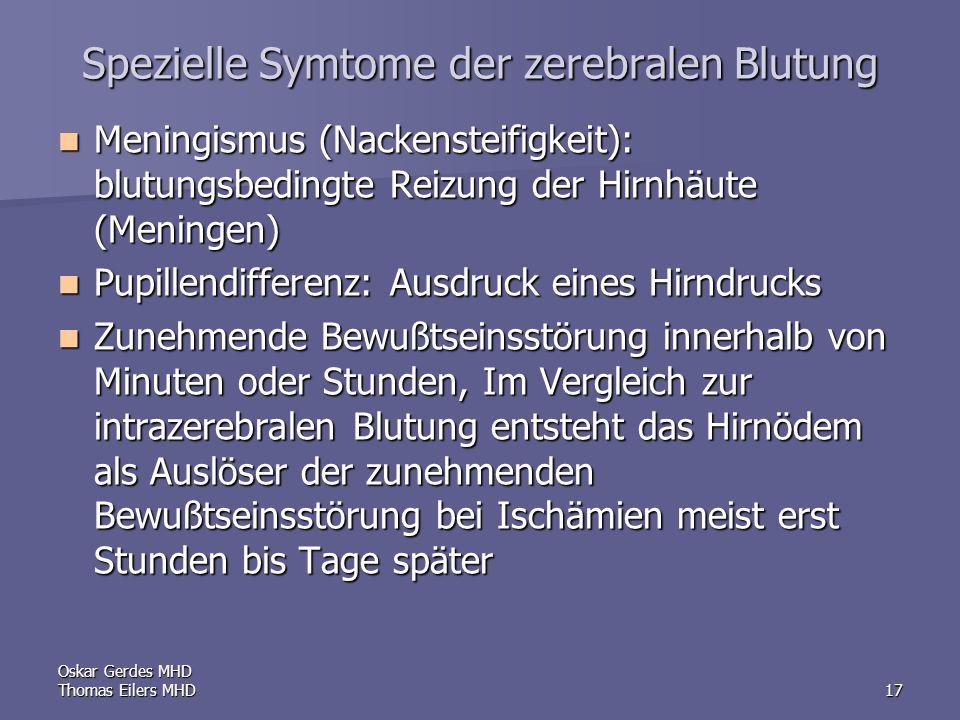 Oskar Gerdes MHD Thomas Eilers MHD17 Spezielle Symtome der zerebralen Blutung Meningismus (Nackensteifigkeit): blutungsbedingte Reizung der Hirnhäute (Meningen) Meningismus (Nackensteifigkeit): blutungsbedingte Reizung der Hirnhäute (Meningen) Pupillendifferenz: Ausdruck eines Hirndrucks Pupillendifferenz: Ausdruck eines Hirndrucks Zunehmende Bewußtseinsstörung innerhalb von Minuten oder Stunden, Im Vergleich zur intrazerebralen Blutung entsteht das Hirnödem als Auslöser der zunehmenden Bewußtseinsstörung bei Ischämien meist erst Stunden bis Tage später Zunehmende Bewußtseinsstörung innerhalb von Minuten oder Stunden, Im Vergleich zur intrazerebralen Blutung entsteht das Hirnödem als Auslöser der zunehmenden Bewußtseinsstörung bei Ischämien meist erst Stunden bis Tage später