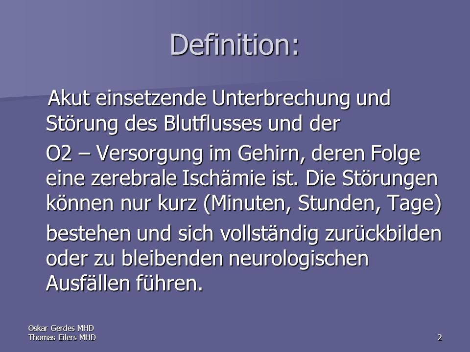 Oskar Gerdes MHD Thomas Eilers MHD2 Definition: Akut einsetzende Unterbrechung und Störung des Blutflusses und der Akut einsetzende Unterbrechung und Störung des Blutflusses und der O2 – Versorgung im Gehirn, deren Folge eine zerebrale Ischämie ist.