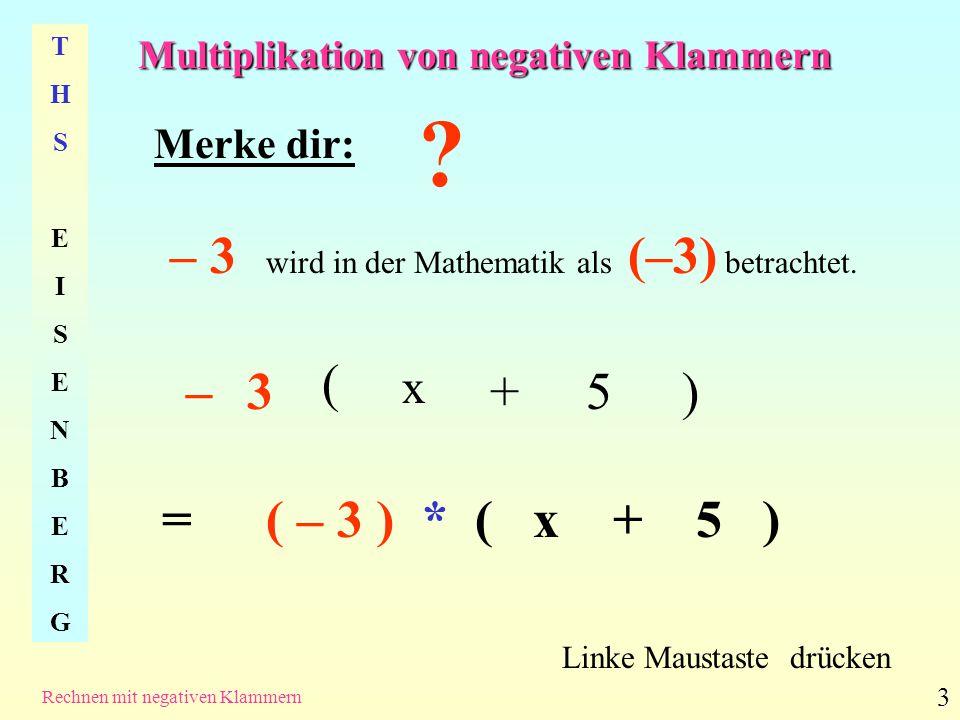 Multiplikation von negativen Klammern THSEISENBERGTHSEISENBERG Rechnen mit negativen Klammern 4 (-3) * 5 Linke Maustaste drücken - ( 3 ) * ( x + 5 ) = ( -3 * 5 ) (- 15 ) - 15 (- 3 * x) + (- 3) * x+ +- 3 x Alles klar.