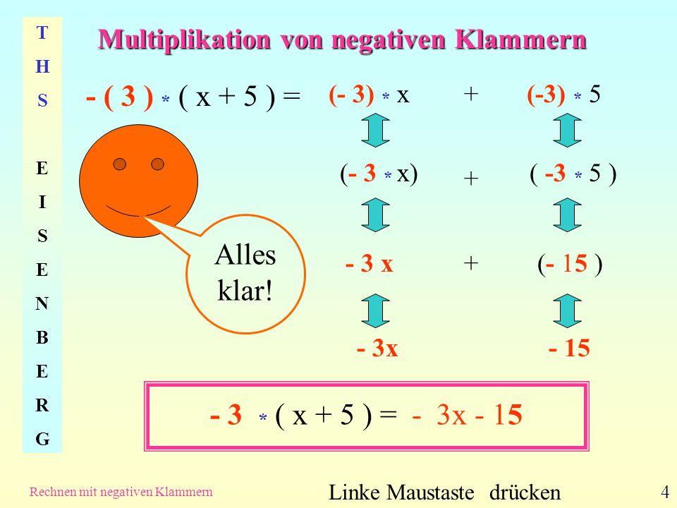 Multiplikation von negativen Klammern THSEISENBERGTHSEISENBERG Rechnen mit negativen Klammern 5 -( x + 5 ) = - 3x - 15 Linke Maustaste drücken Merke: Durch das – vor der Klammer werden die positiven Ausdrücke x und 5 negativ, denn......
