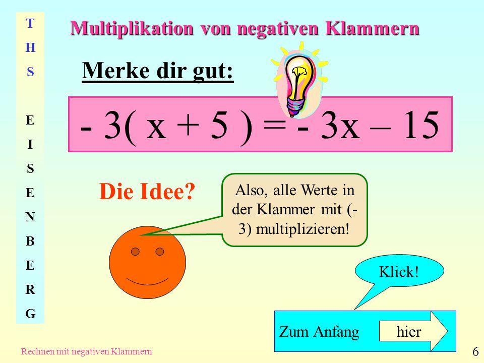 Multiplikation von negativen Klammern THSEISENBERGTHSEISENBERG Rechnen mit negativen Klammern 6 Merke dir gut: - 3( x + 5 ) = - 3x – 15 Die Idee? Also