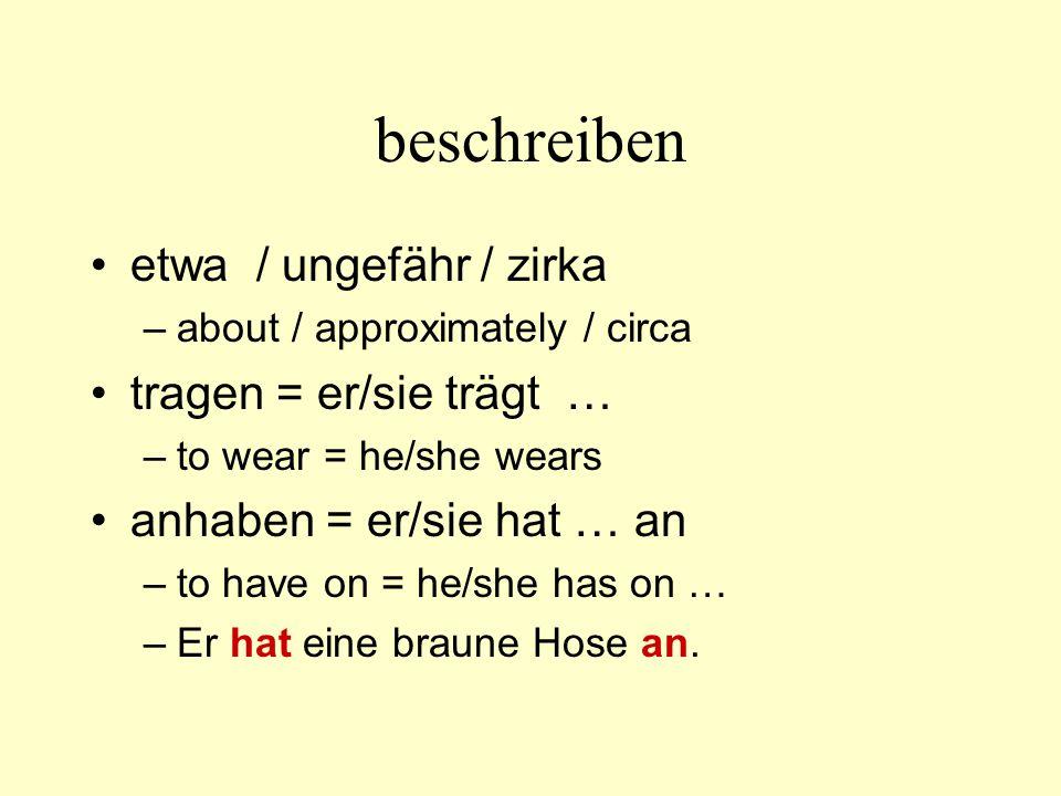 beschreiben etwa / ungefähr / zirka –about / approximately / circa tragen = er/sie trägt … –to wear = he/she wears anhaben = er/sie hat … an –to have