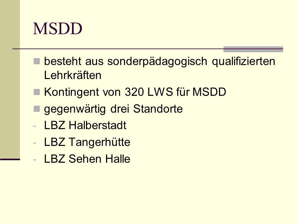 MSDD besteht aus sonderpädagogisch qualifizierten Lehrkräften Kontingent von 320 LWS für MSDD gegenwärtig drei Standorte - LBZ Halberstadt - LBZ Tangerhütte - LBZ Sehen Halle