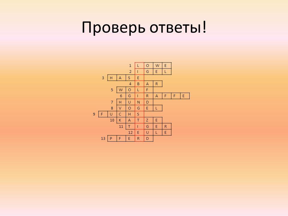 1LOWE 2IGEL 3HASE 4BAR 5WOLF 6GIRAFFE 7HUND 8VOGEL 9FUCHS 10KATZE 11TIGER 12EULE 13PFERD Проверь ответы!
