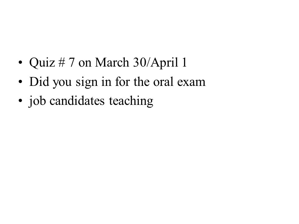 Quiz # 7 on March 30/April 1 Did you sign in for the oral exam job candidates teaching