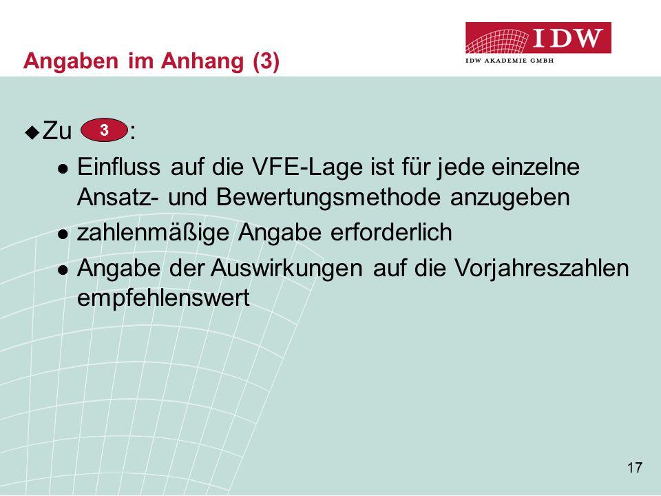 17 Angaben im Anhang (3)  Zu : Einfluss auf die VFE-Lage ist für jede einzelne Ansatz- und Bewertungsmethode anzugeben zahlenmäßige Angabe erforderlich Angabe der Auswirkungen auf die Vorjahreszahlen empfehlenswert 3