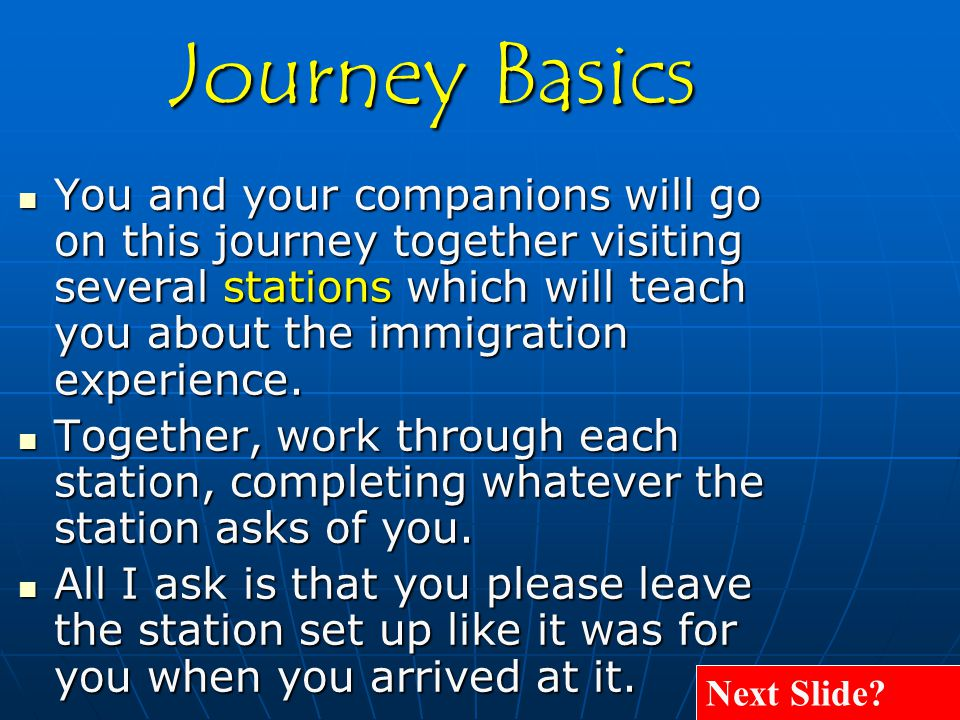 You and your companions will go on this journey together visiting several stations which will teach you about the immigration experience. You and your