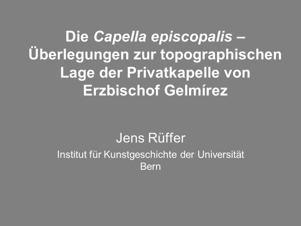 Die Capella episcopalis – Überlegungen zur topographischen Lage der Privatkapelle von Erzbischof Gelmírez Jens Rüffer Institut für Kunstgeschichte der Universität Bern