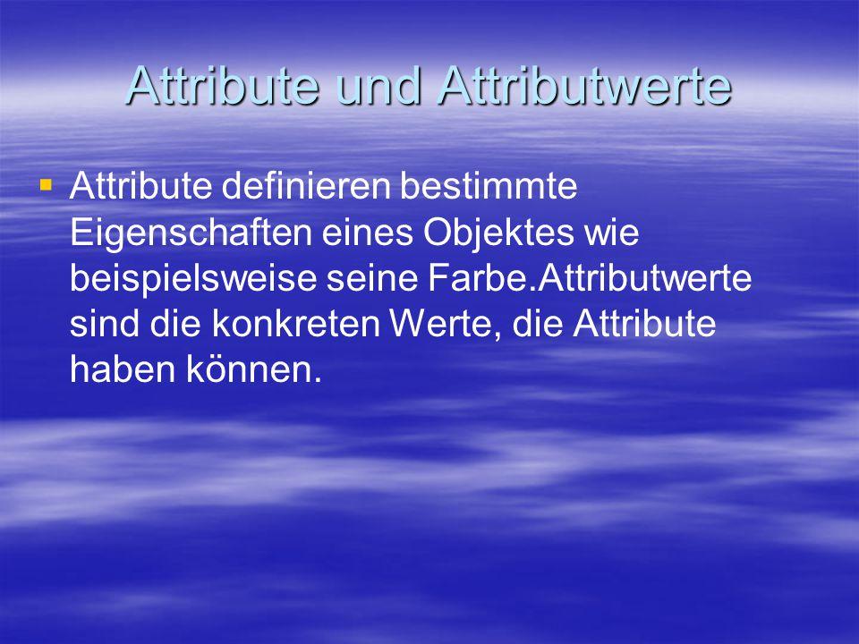 Attribute und Attributwerte   Attribute definieren bestimmte Eigenschaften eines Objektes wie beispielsweise seine Farbe.Attributwerte sind die konkreten Werte, die Attribute haben können.