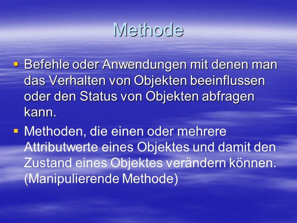 Methode  Befehle oder Anwendungen mit denen man das Verhalten von Objekten beeinflussen oder den Status von Objekten abfragen kann.