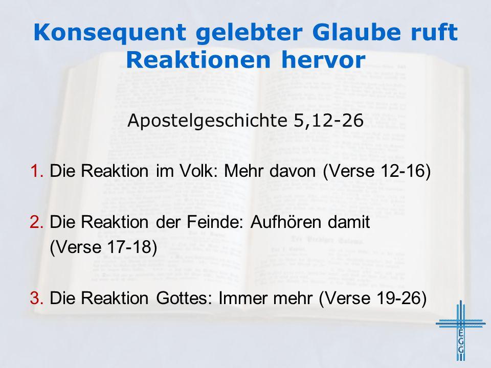 Konsequent gelebter Glaube ruft Reaktionen hervor Apostelgeschichte 5,12-26 1. Die Reaktion im Volk: Mehr davon (Verse 12-16) 2. Die Reaktion der Fein
