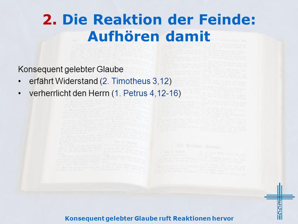 2. Die Reaktion der Feinde: Aufhören damit Konsequent gelebter Glaube erfährt Widerstand (2. Timotheus 3,12) verherrlicht den Herrn (1. Petrus 4,12-16