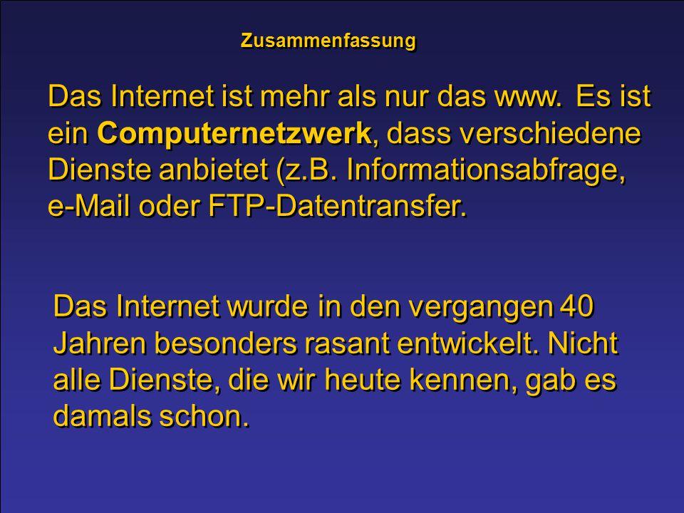 Zusammenfassung Das Internet ist mehr als nur das www. Es ist ein Computernetzwerk, dass verschiedene Dienste anbietet (z.B. Informationsabfrage, e-Ma