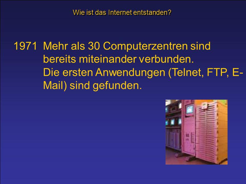 1971Mehr als 30 Computerzentren sind bereits miteinander verbunden. Die ersten Anwendungen (Telnet, FTP, E- Mail) sind gefunden. Wie ist das Internet