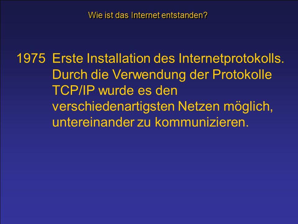 1975Erste Installation des Internetprotokolls. Durch die Verwendung der Protokolle TCP/IP wurde es den verschiedenartigsten Netzen möglich, untereinan