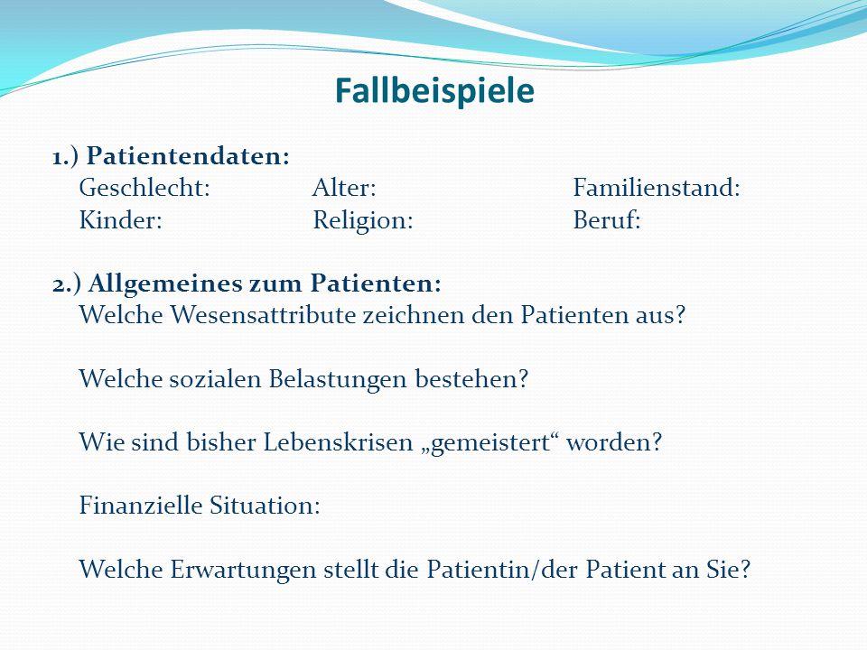 Fallbeispiele 1.) Patientendaten: Geschlecht:Alter: Familienstand: Kinder: Religion:Beruf: 2.) Allgemeines zum Patienten: Welche Wesensattribute zeichnen den Patienten aus.
