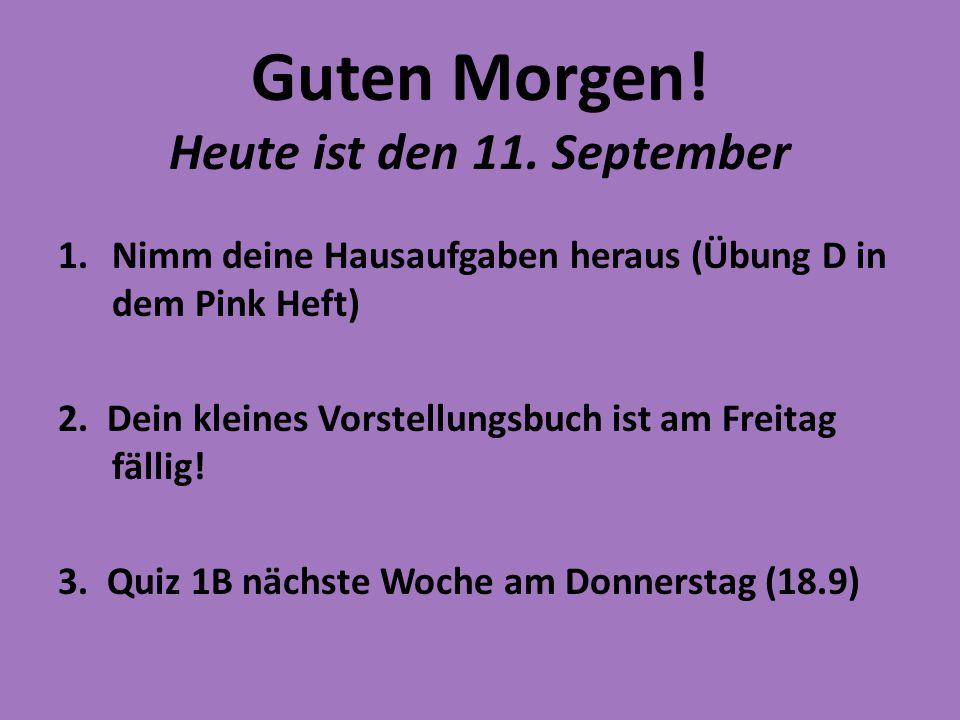 Guten Morgen! Heute ist den 11. September 1.Nimm deine Hausaufgaben heraus (Übung D in dem Pink Heft) 2. Dein kleines Vorstellungsbuch ist am Freitag