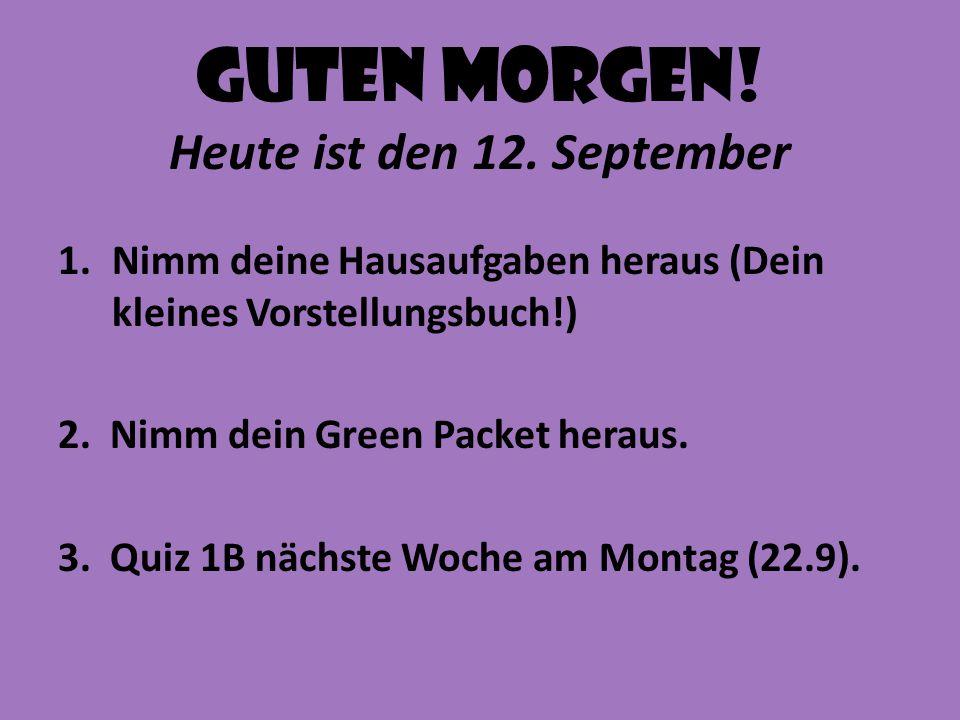 Guten Morgen! Heute ist den 12. September 1.Nimm deine Hausaufgaben heraus (Dein kleines Vorstellungsbuch!) 2. Nimm dein Green Packet heraus. 3. Quiz