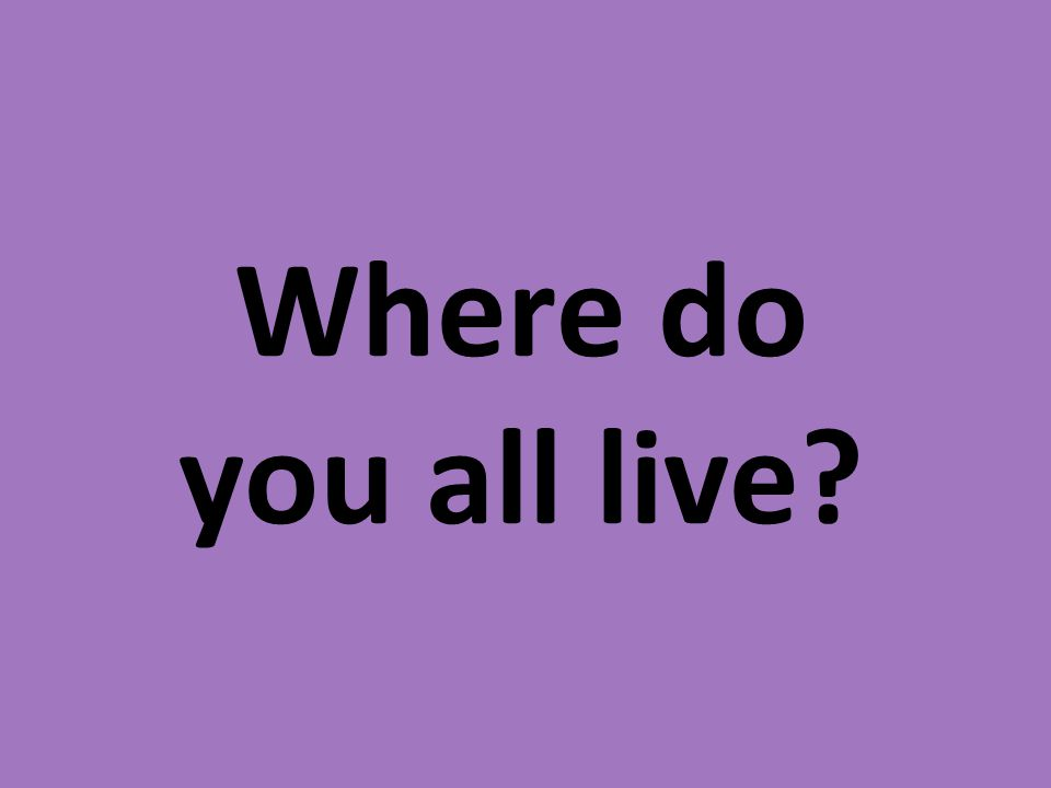 Where do you all live?