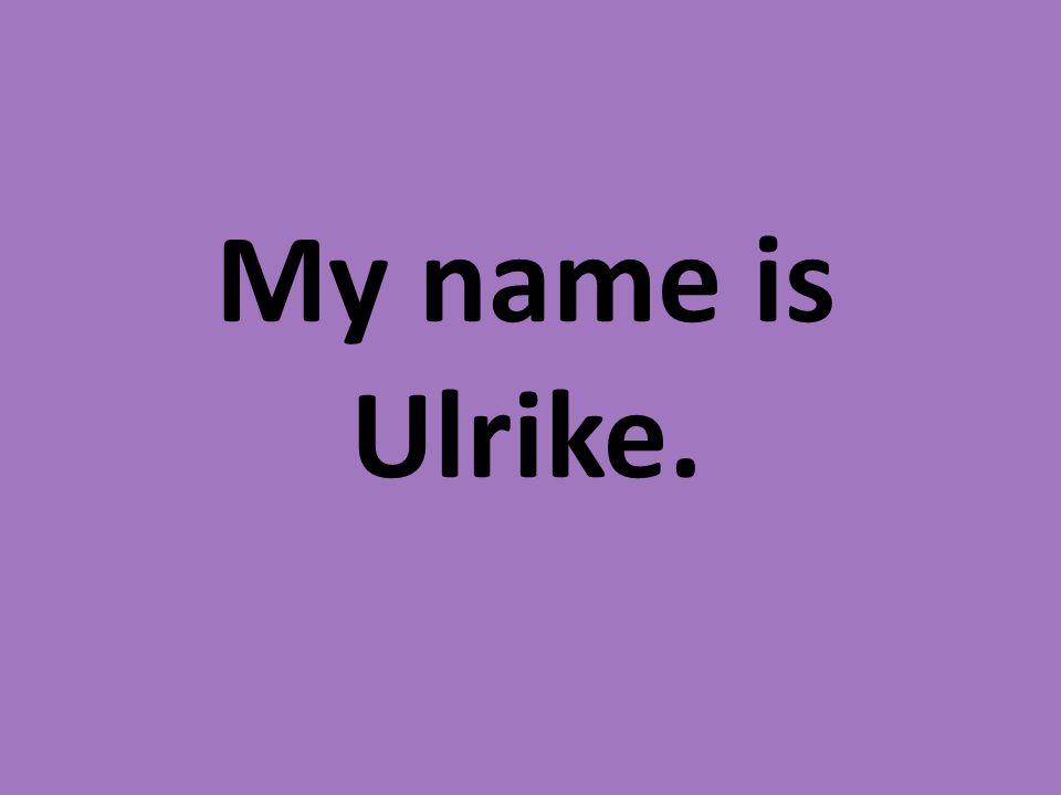 My name is Ulrike.