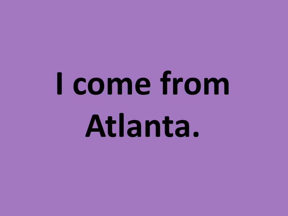 I come from Atlanta.
