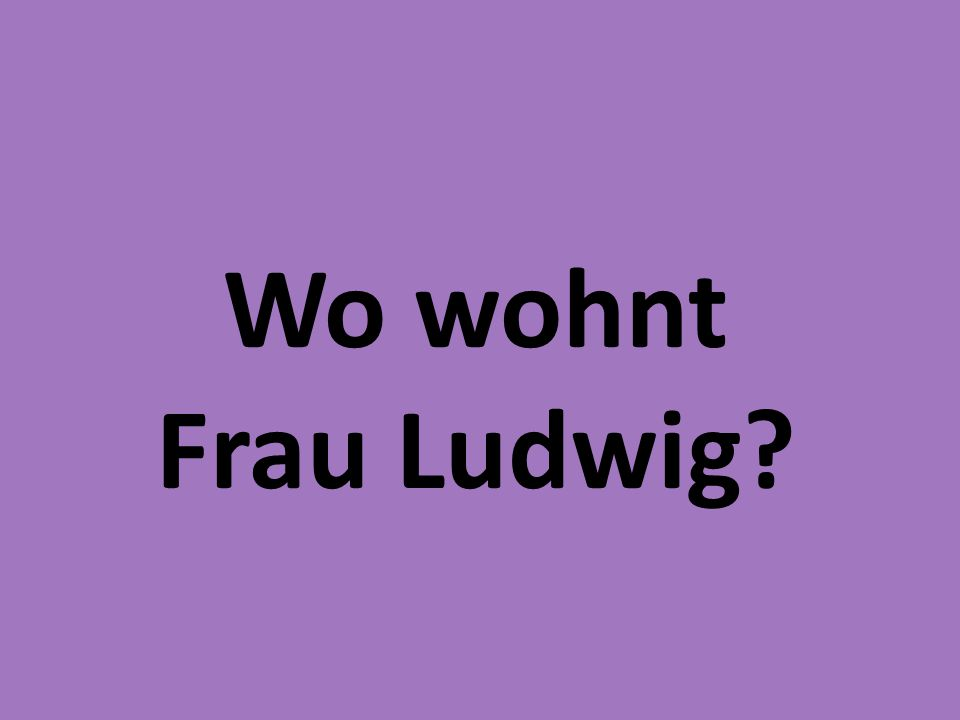 Wo wohnt Frau Ludwig?