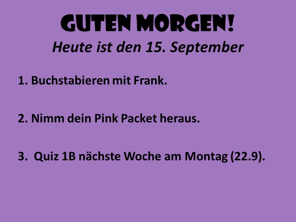 Guten Morgen! Heute ist den 15. September 1. Buchstabieren mit Frank. 2. Nimm dein Pink Packet heraus. 3. Quiz 1B nächste Woche am Montag (22.9).